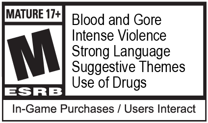 ESRB Mature 17+: Blood and Gore, Intense Violence, Strong Language, Suggestive Themes, Use of Drugs, In-game Purchases / Users Interact
